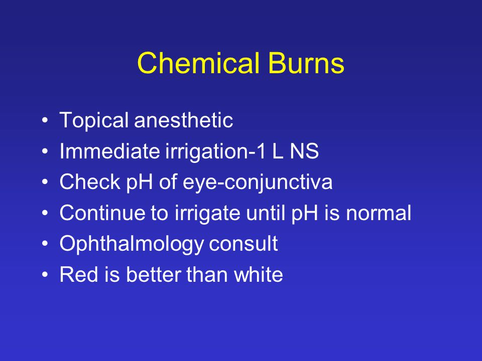 Chemical Burns Topical anesthetic Immediate irrigation-1 L NS Check pH of eye-conjunctiva Continue to irrigate until pH is normal Ophthalmology consult Red is better than white