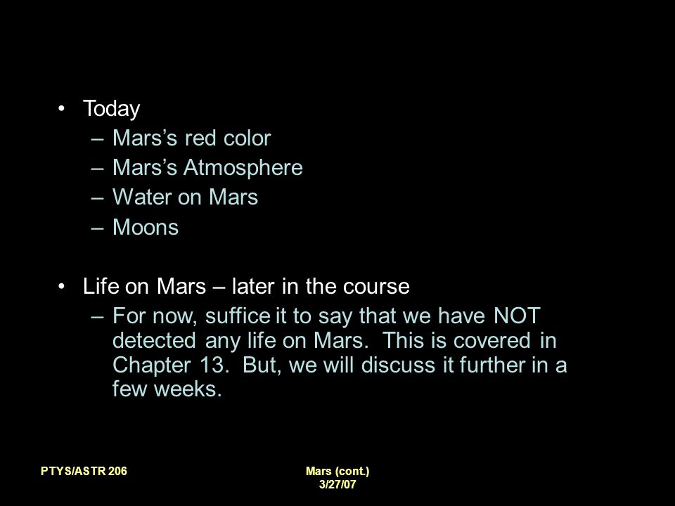 PTYS/ASTR 206Mars (cont.) 3/27/07 Today –Mars's red color –Mars's Atmosphere –Water on Mars –Moons Life on Mars – later in the course –For now, suffice it to say that we have NOT detected any life on Mars.