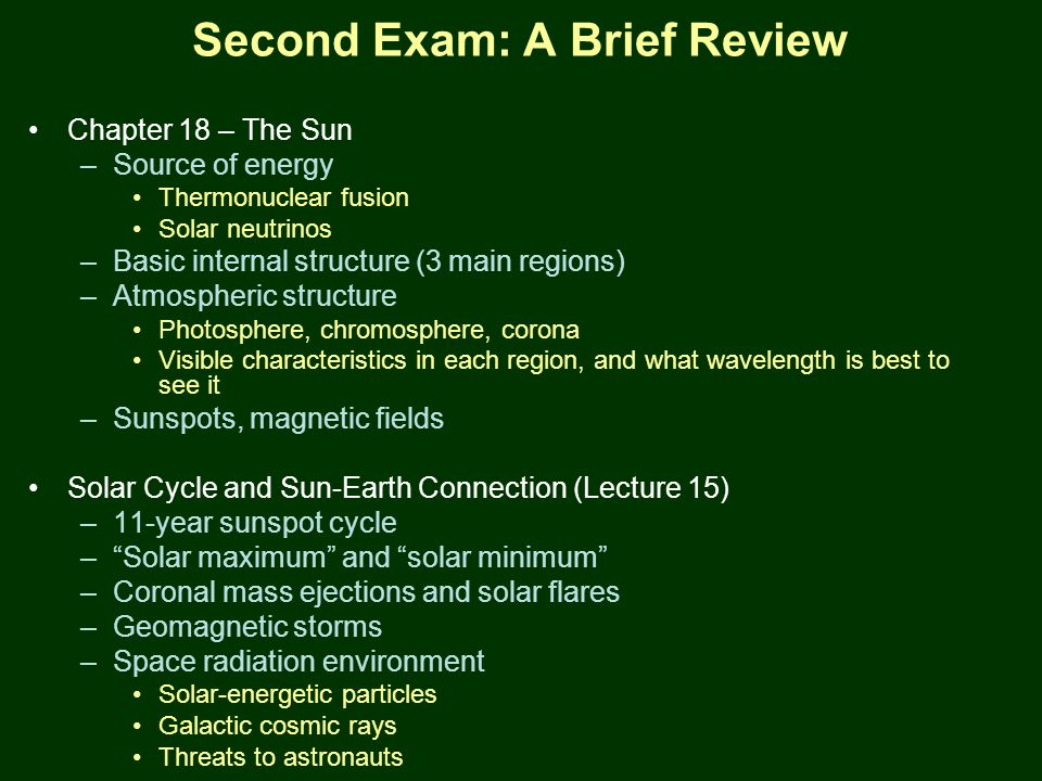 PTYS/ASTR 206Mars (cont.) 3/27/07 Second Exam: A Brief Review Chapter 18 – The Sun –Source of energy Thermonuclear fusion Solar neutrinos –Basic internal structure (3 main regions) –Atmospheric structure Photosphere, chromosphere, corona Visible characteristics in each region, and what wavelength is best to see it –Sunspots, magnetic fields Solar Cycle and Sun-Earth Connection (Lecture 15) –11-year sunspot cycle – Solar maximum and solar minimum –Coronal mass ejections and solar flares –Geomagnetic storms –Space radiation environment Solar-energetic particles Galactic cosmic rays Threats to astronauts