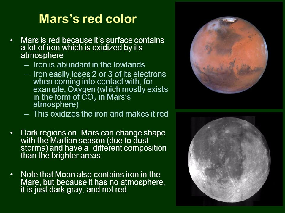 PTYS/ASTR 206Mars (cont.) 3/27/07 Mars's red color Mars is red because it's surface contains a lot of iron which is oxidized by its atmosphere –Iron is abundant in the lowlands –Iron easily loses 2 or 3 of its electrons when coming into contact with, for example, Oxygen (which mostly exists in the form of CO 2 in Mars's atmosphere) –This oxidizes the iron and makes it red Dark regions on Mars can change shape with the Martian season (due to dust storms) and have a different composition than the brighter areas Note that Moon also contains iron in the Mare, but because it has no atmosphere, it is just dark gray, and not red