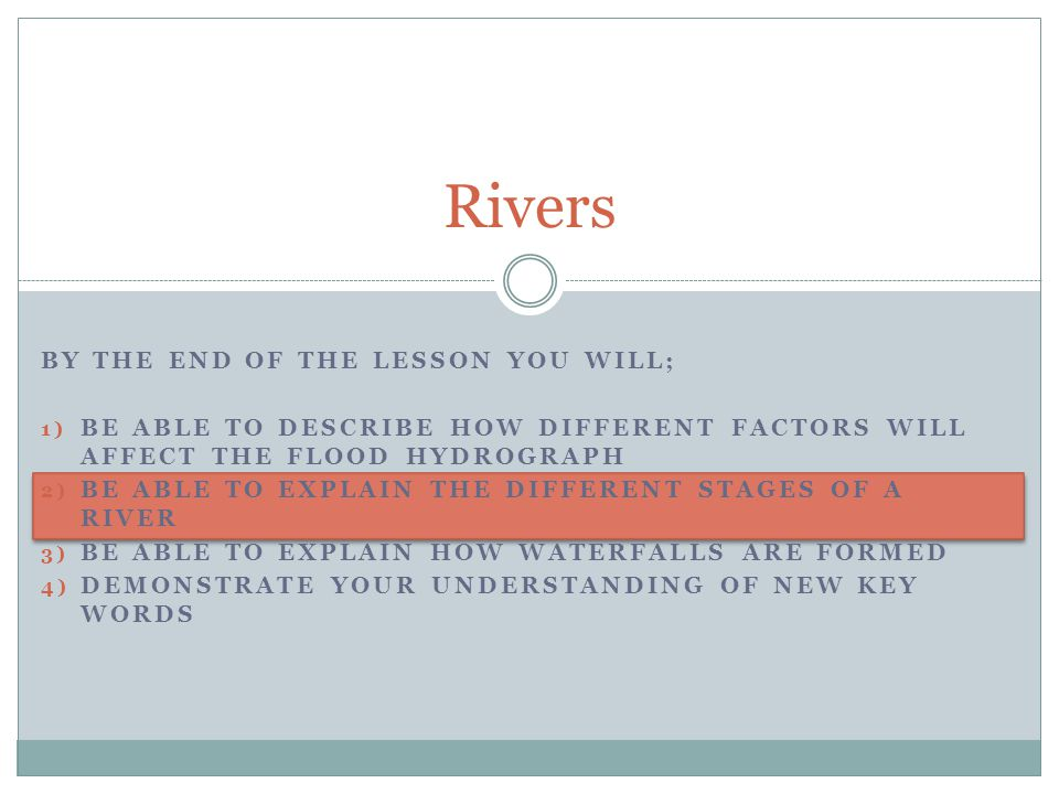 BY THE END OF THE LESSON YOU WILL; 1) BE ABLE TO DESCRIBE HOW DIFFERENT FACTORS WILL AFFECT THE FLOOD HYDROGRAPH 2) BE ABLE TO EXPLAIN THE DIFFERENT STAGES OF A RIVER 3) BE ABLE TO EXPLAIN HOW WATERFALLS ARE FORMED 4) DEMONSTRATE YOUR UNDERSTANDING OF NEW KEY WORDS Rivers