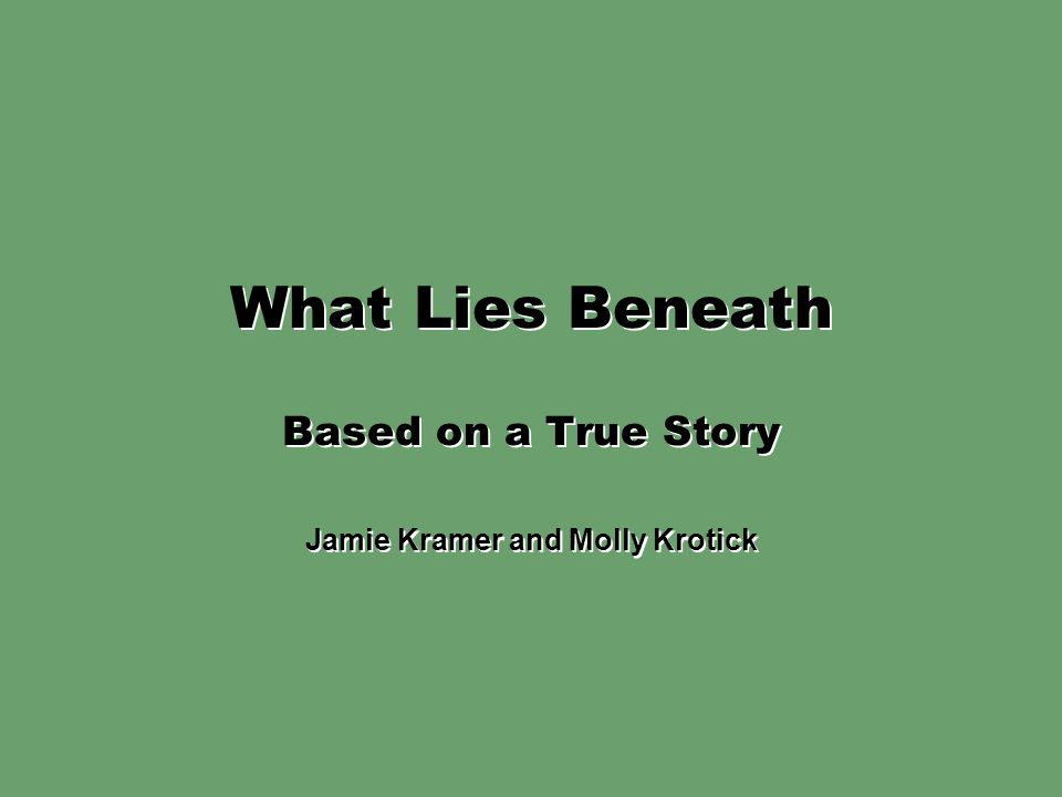 What Lies Beneath Based on a True Story Jamie Kramer and Molly Krotick