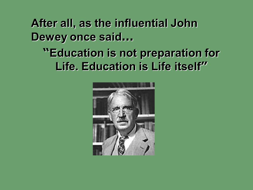 """After all, as the influential John Dewey once said … """" Education is not preparation for Life. Education is Life itself """" After all, as the influential"""