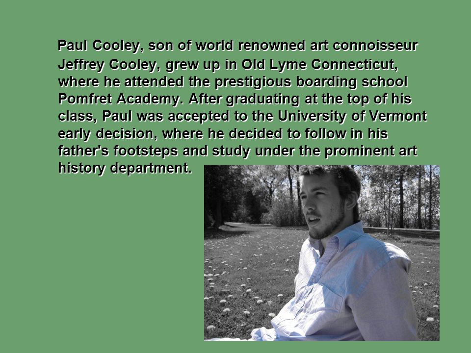 Paul Cooley, son of world renowned art connoisseur Jeffrey Cooley, grew up in Old Lyme Connecticut, where he attended the prestigious boarding school