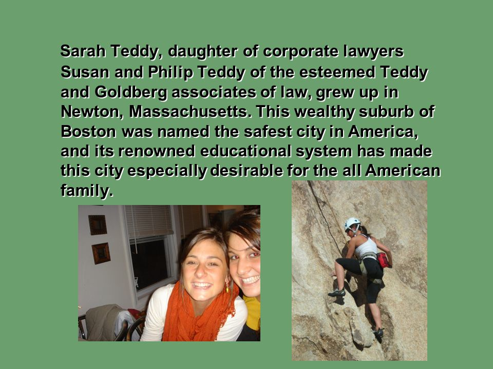 Sarah Teddy, daughter of corporate lawyers Susan and Philip Teddy of the esteemed Teddy and Goldberg associates of law, grew up in Newton, Massachuset