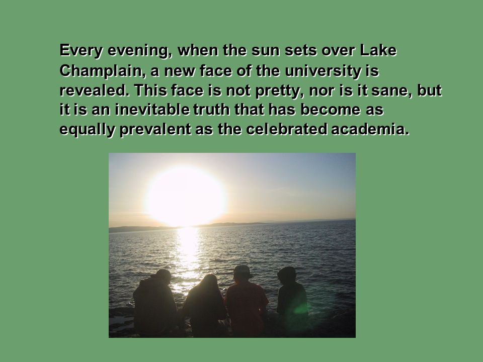 Every evening, when the sun sets over Lake Champlain, a new face of the university is revealed. This face is not pretty, nor is it sane, but it is an