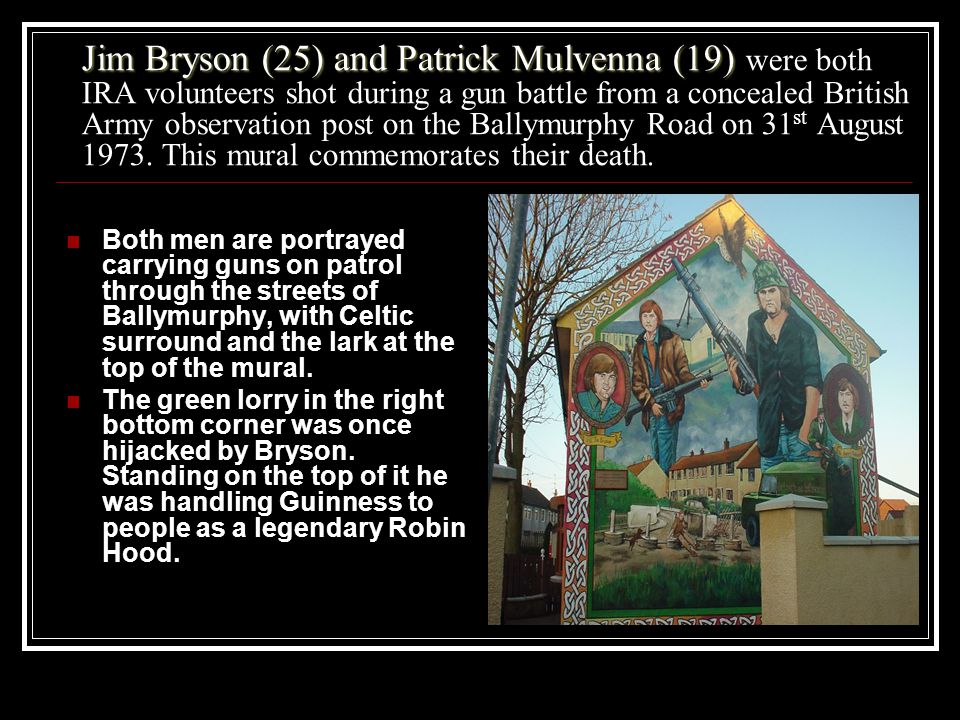 Jim Bryson (25) and Patrick Mulvenna (19) Jim Bryson (25) and Patrick Mulvenna (19) were both IRA volunteers shot during a gun battle from a concealed