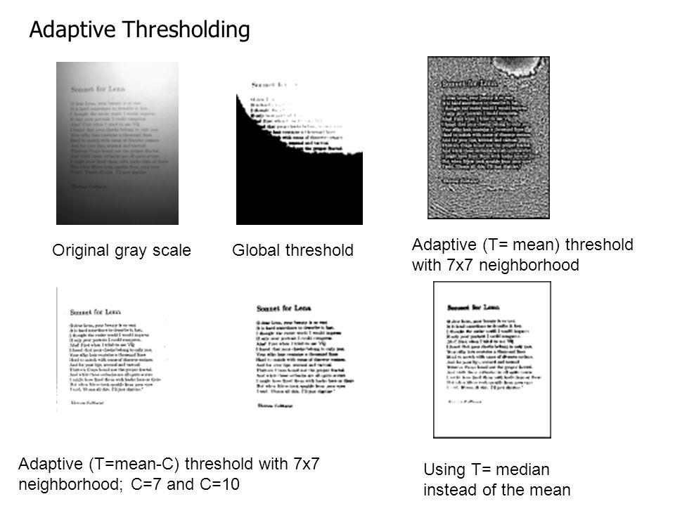 Original gray scaleGlobal threshold Adaptive (T= mean) threshold with 7x7 neighborhood Adaptive (T=mean-C) threshold with 7x7 neighborhood; C=7 and C=
