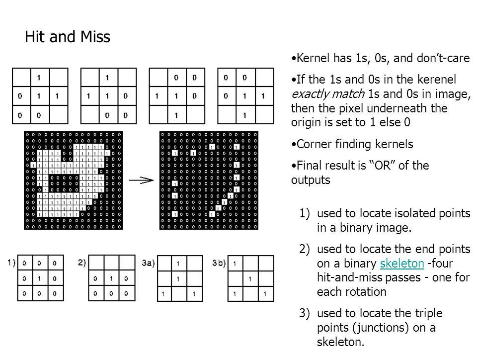 Hit and Miss Kernel has 1s, 0s, and don't-care If the 1s and 0s in the kerenel exactly match 1s and 0s in image, then the pixel underneath the origin