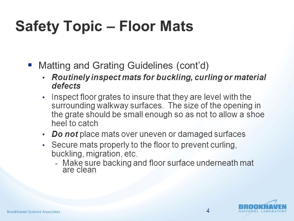 4 Safety Topic – Floor Mats  Matting and Grating Guidelines (cont'd) Routinely inspect mats for buckling, curling or material defects Inspect floor grates to insure that they are level with the surrounding walkway surfaces.