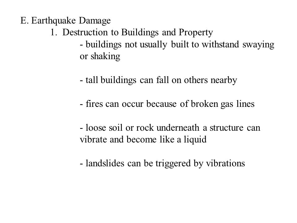 E. Earthquake Damage 1. Destruction to Buildings and Property - buildings not usually built to withstand swaying or shaking - tall buildings can fall
