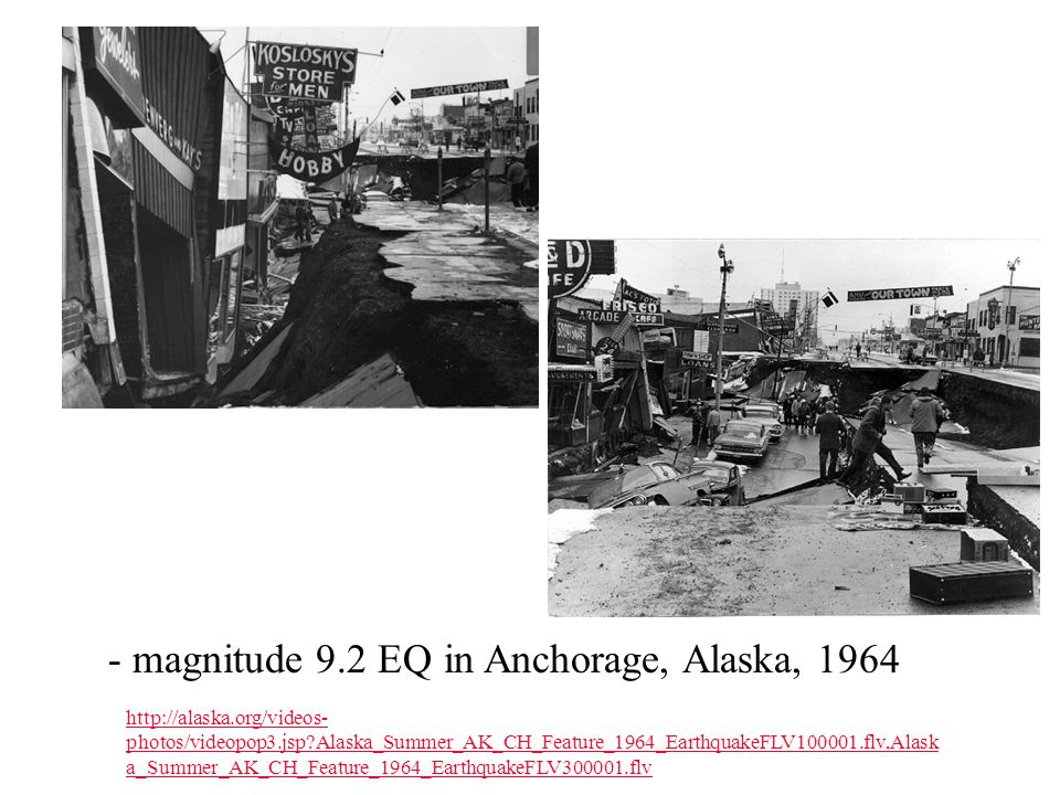 - magnitude 9.2 EQ in Anchorage, Alaska, 1964 http://alaska.org/videos- photos/videopop3.jsp Alaska_Summer_AK_CH_Feature_1964_EarthquakeFLV100001.flv,Alask a_Summer_AK_CH_Feature_1964_EarthquakeFLV300001.flv