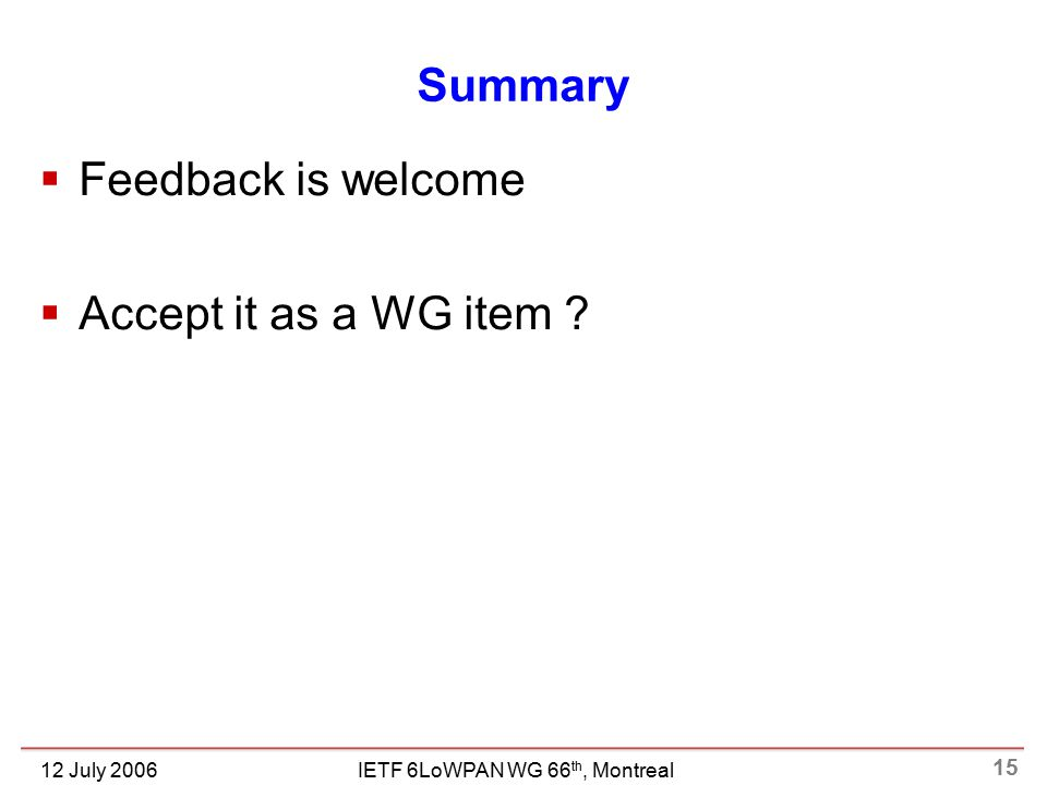 15 IETF 6LoWPAN WG 66 th, Montreal12 July 2006 Summary  Feedback is welcome  Accept it as a WG item