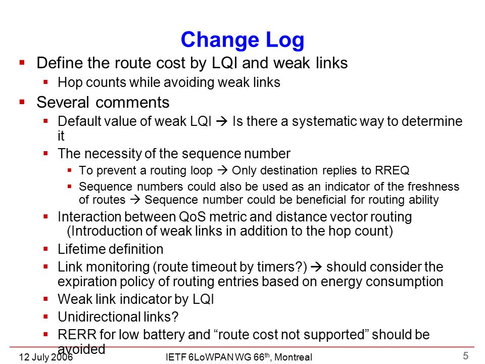 5 IETF 6LoWPAN WG 66 th, Montreal12 July 2006 Change Log  Define the route cost by LQI and weak links  Hop counts while avoiding weak links  Several comments  Default value of weak LQI  Is there a systematic way to determine it  The necessity of the sequence number  To prevent a routing loop  Only destination replies to RREQ  Sequence numbers could also be used as an indicator of the freshness of routes  Sequence number could be beneficial for routing ability  Interaction between QoS metric and distance vector routing (Introduction of weak links in addition to the hop count)  Lifetime definition  Link monitoring (route timeout by timers )  should consider the expiration policy of routing entries based on energy consumption  Weak link indicator by LQI  Unidirectional links.