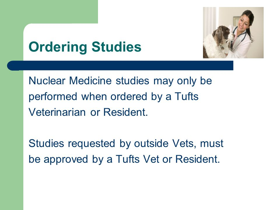 Ordering Studies Nuclear Medicine studies may only be performed when ordered by a Tufts Veterinarian or Resident. Studies requested by outside Vets, m