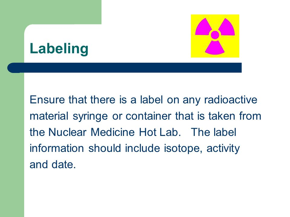 Labeling Ensure that there is a label on any radioactive material syringe or container that is taken from the Nuclear Medicine Hot Lab. The label info