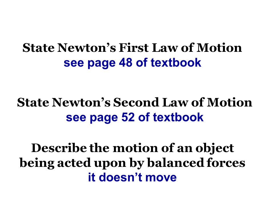 State Newton's First Law of Motion see page 48 of textbook State Newton's Second Law of Motion see page 52 of textbook Describe the motion of an object being acted upon by balanced forces it doesn't move