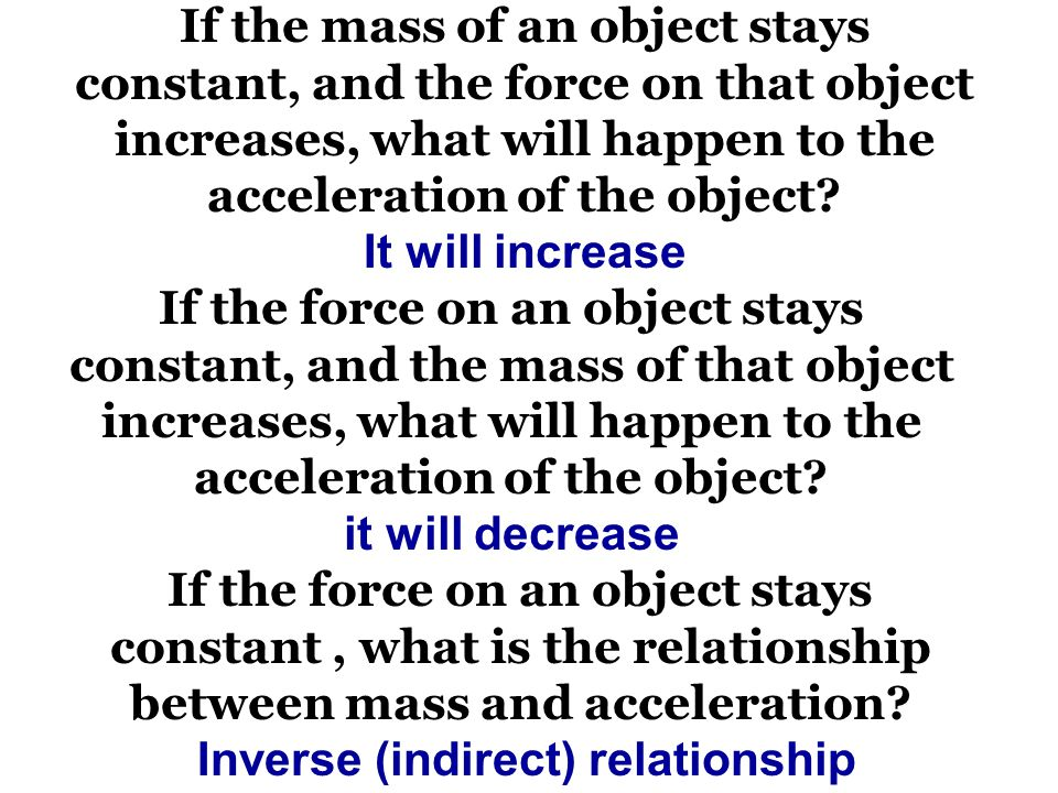 If the mass of an object stays constant, and the force on that object increases, what will happen to the acceleration of the object.