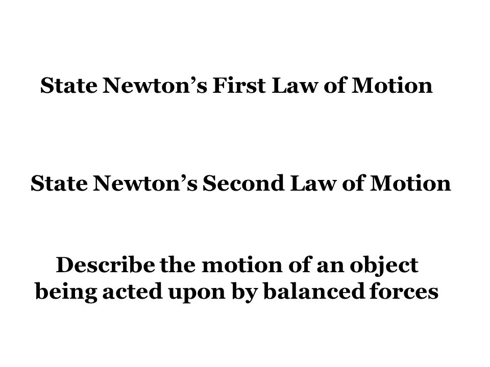 State Newton's First Law of Motion State Newton's Second Law of Motion Describe the motion of an object being acted upon by balanced forces