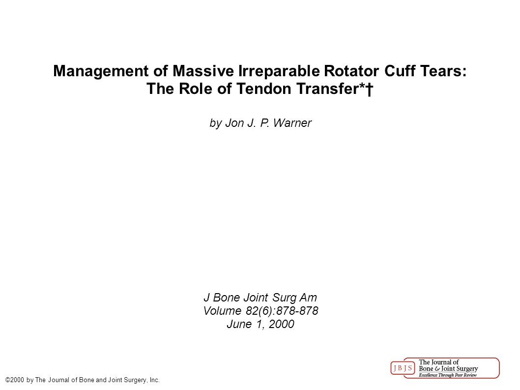 Management of Massive Irreparable Rotator Cuff Tears: The Role of Tendon Transfer*† by Jon J. P. Warner J Bone Joint Surg Am Volume 82(6):878-878 June