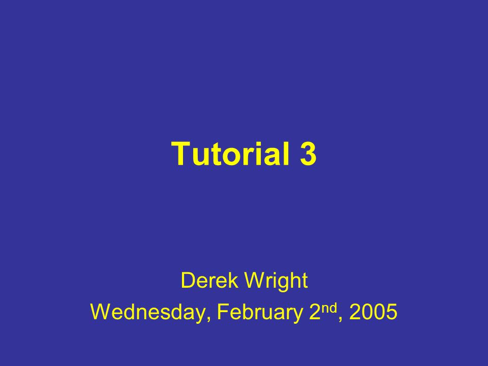 Tutorial 3 Derek Wright Wednesday, February 2 nd, 2005