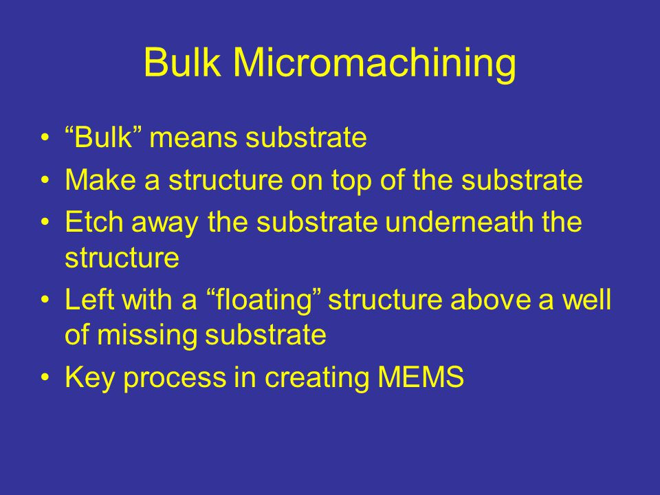 Bulk Micromachining Bulk means substrate Make a structure on top of the substrate Etch away the substrate underneath the structure Left with a floating structure above a well of missing substrate Key process in creating MEMS