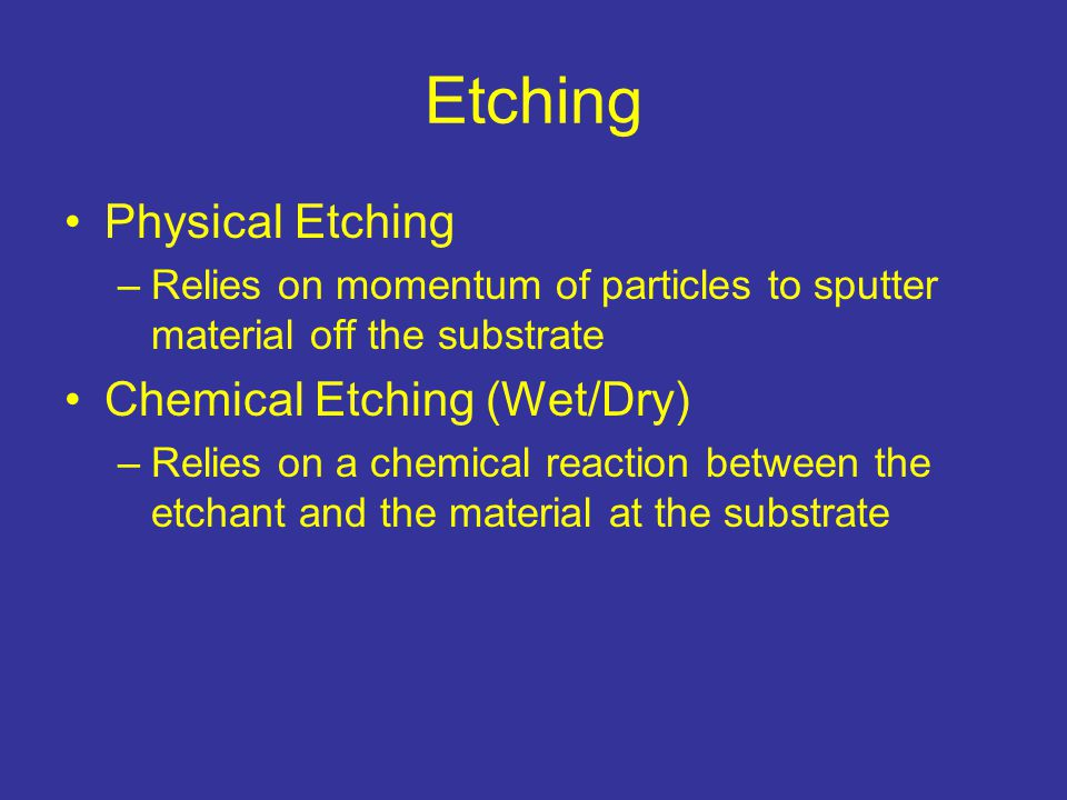 Etching Physical Etching –Relies on momentum of particles to sputter material off the substrate Chemical Etching (Wet/Dry) –Relies on a chemical reaction between the etchant and the material at the substrate
