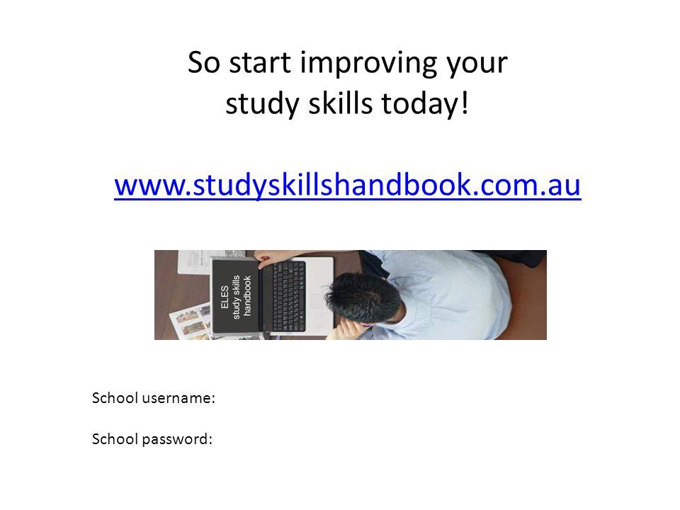 So start improving your study skills today.