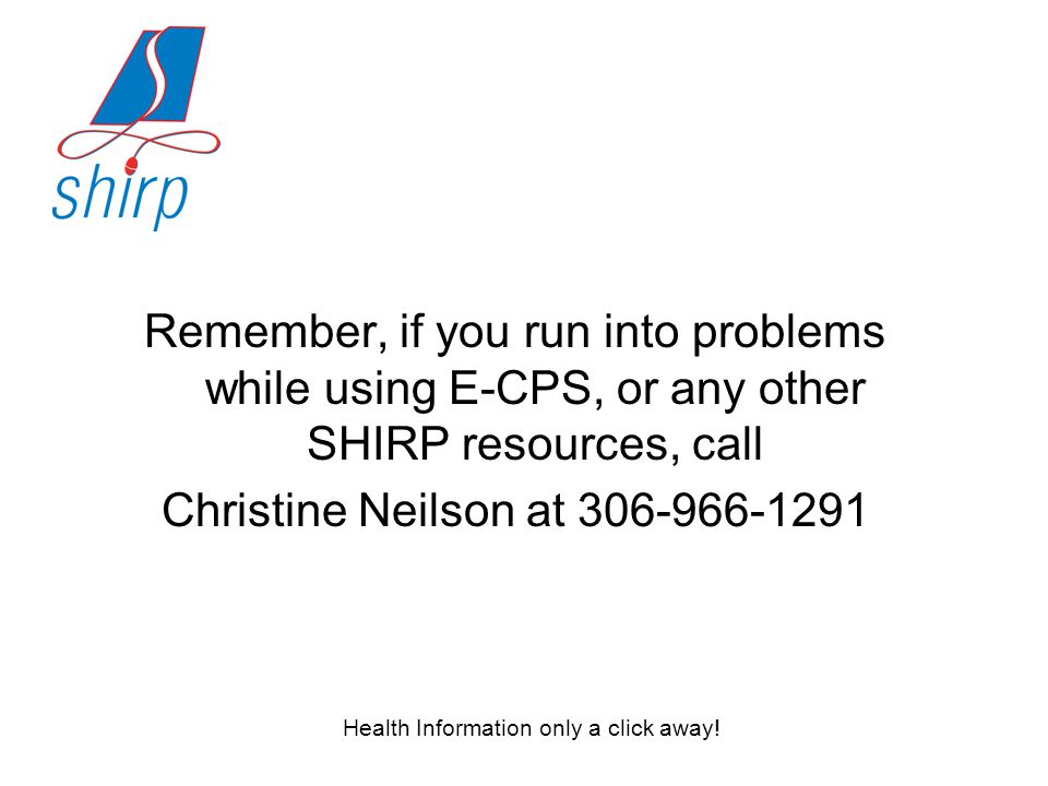 Remember, if you run into problems while using E-CPS, or any other SHIRP resources, call Christine Neilson at 306-966-1291 Health Information only a click away!