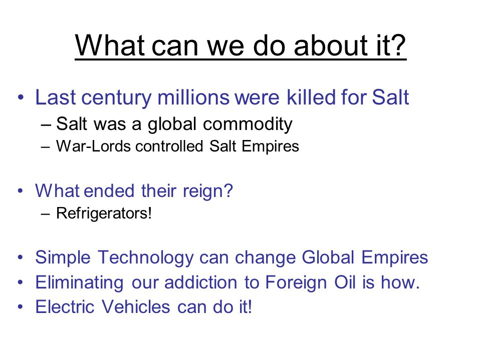 What can we do about it? Last century millions were killed for Salt –Salt was a global commodity –War-Lords controlled Salt Empires What ended their r