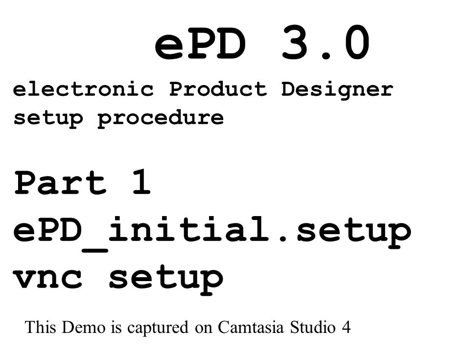 ePD 3.0 electronic Product Designer setup procedure Part 1 ePD_initial.setup vnc setup This Demo is captured on Camtasia Studio 4
