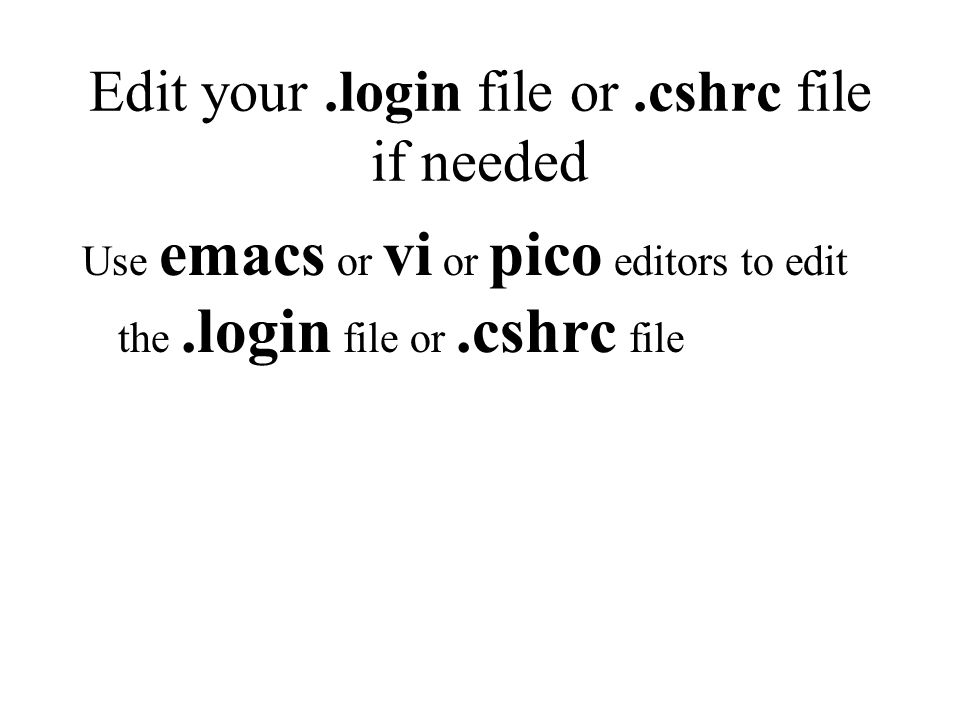 Edit your.login file or.cshrc file if needed Use emacs or vi or pico editors to edit the.login file or.cshrc file