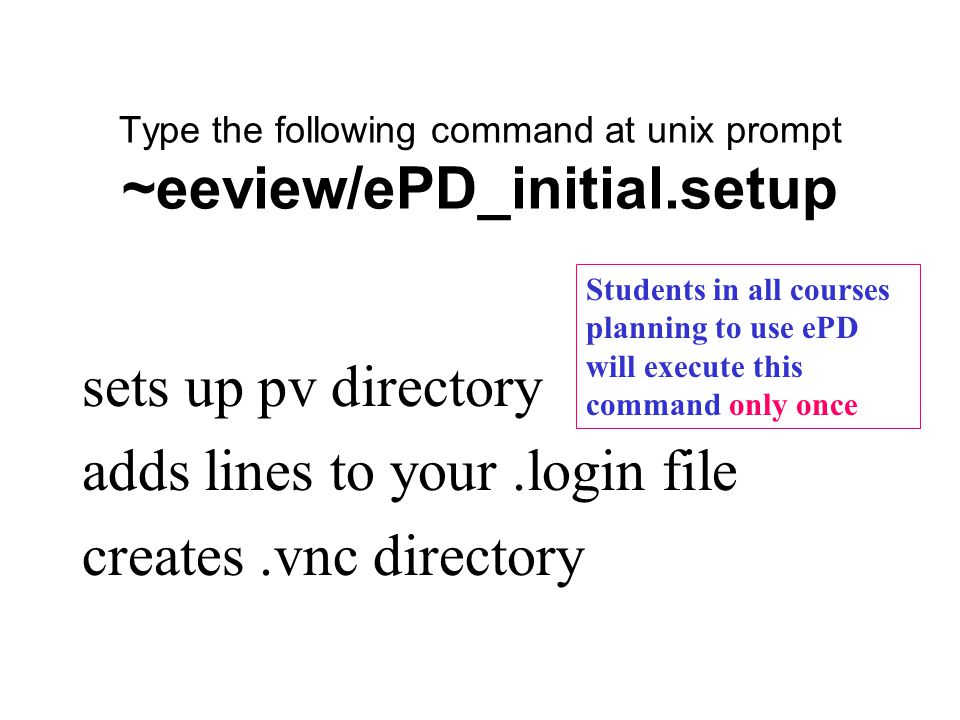 Type the following command at unix prompt ~eeview/ePD_initial.setup sets up pv directory adds lines to your.login file creates.vnc directory Students in all courses planning to use ePD will execute this command only once