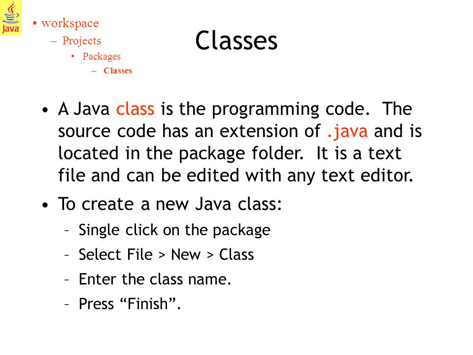 10 Classes workspace –Projects Packages –Classes A Java class is the programming code.