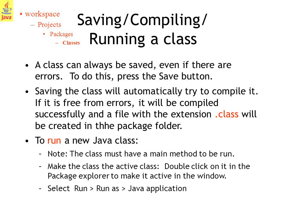 11 Saving/Compiling/ Running a class workspace –Projects Packages –Classes A class can always be saved, even if there are errors.