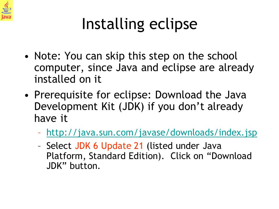 3 Installing eclipse Note: You can skip this step on the school computer, since Java and eclipse are already installed on it Prerequisite for eclipse: Download the Java Development Kit (JDK) if you don't already have it –http://java.sun.com/javase/downloads/index.jsphttp://java.sun.com/javase/downloads/index.jsp –Select JDK 6 Update 21 (listed under Java Platform, Standard Edition).