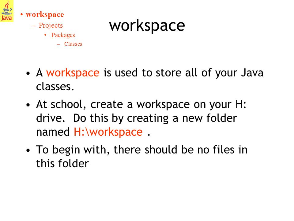 6 workspace A workspace is used to store all of your Java classes.