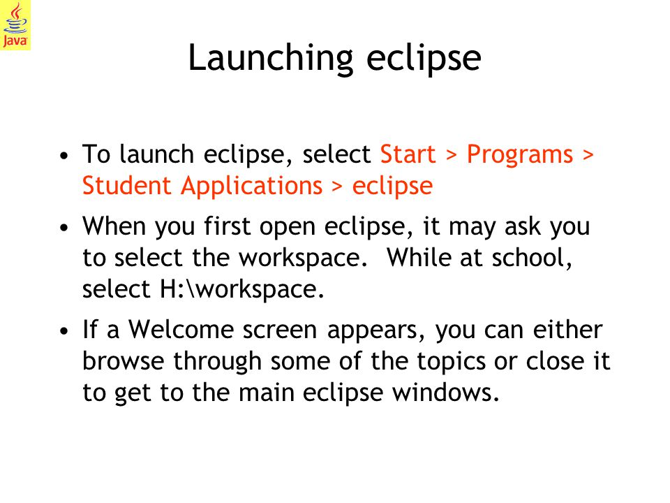 7 Launching eclipse To launch eclipse, select Start > Programs > Student Applications > eclipse When you first open eclipse, it may ask you to select the workspace.