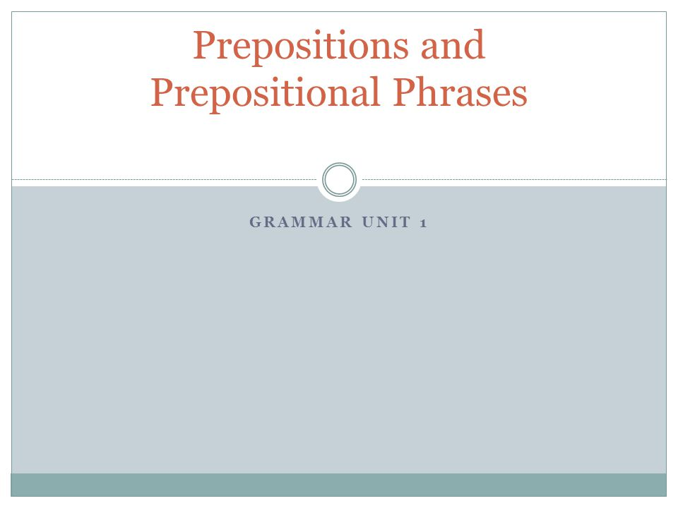 GRAMMAR UNIT 1 Prepositions and Prepositional Phrases