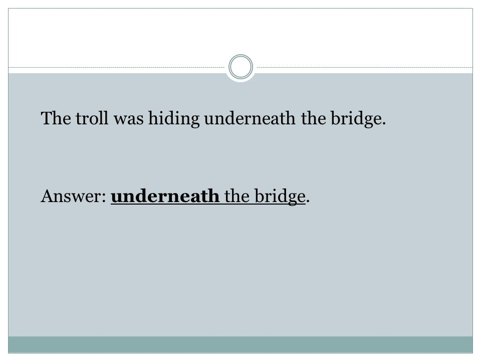 The troll was hiding underneath the bridge. Answer: underneath the bridge.