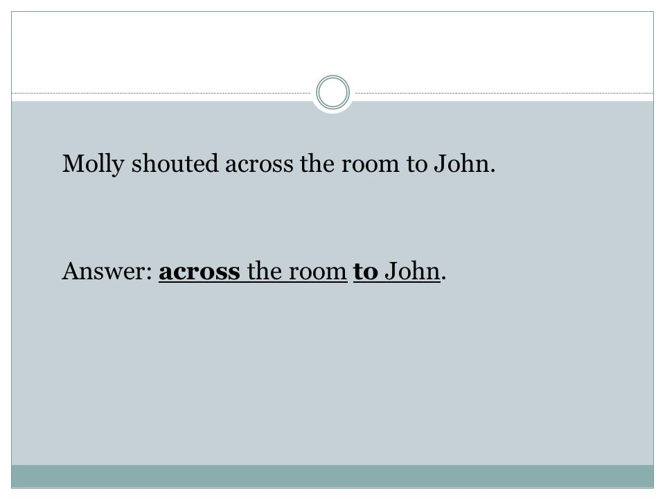 Molly shouted across the room to John. Answer: across the room to John.