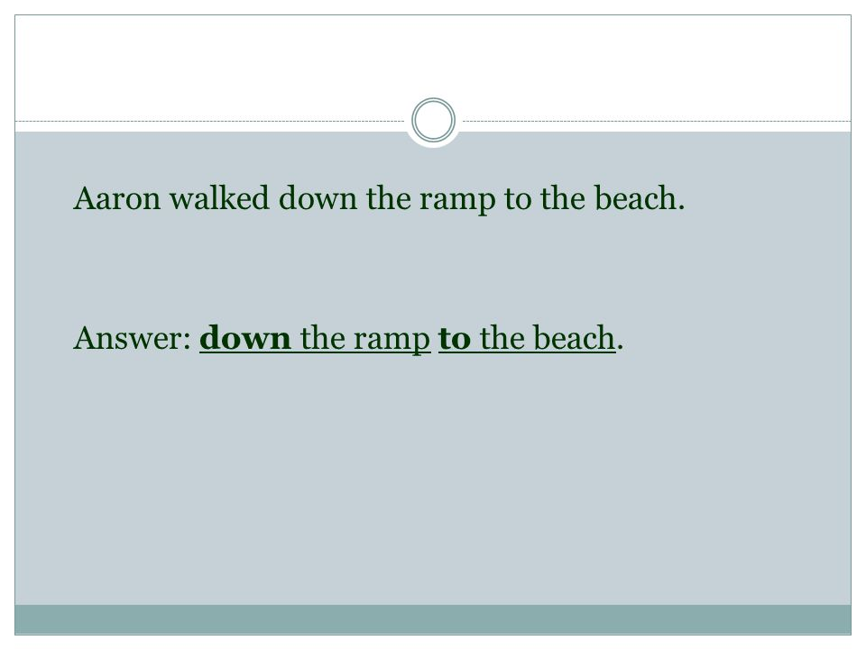 Aaron walked down the ramp to the beach. Answer: down the ramp to the beach.