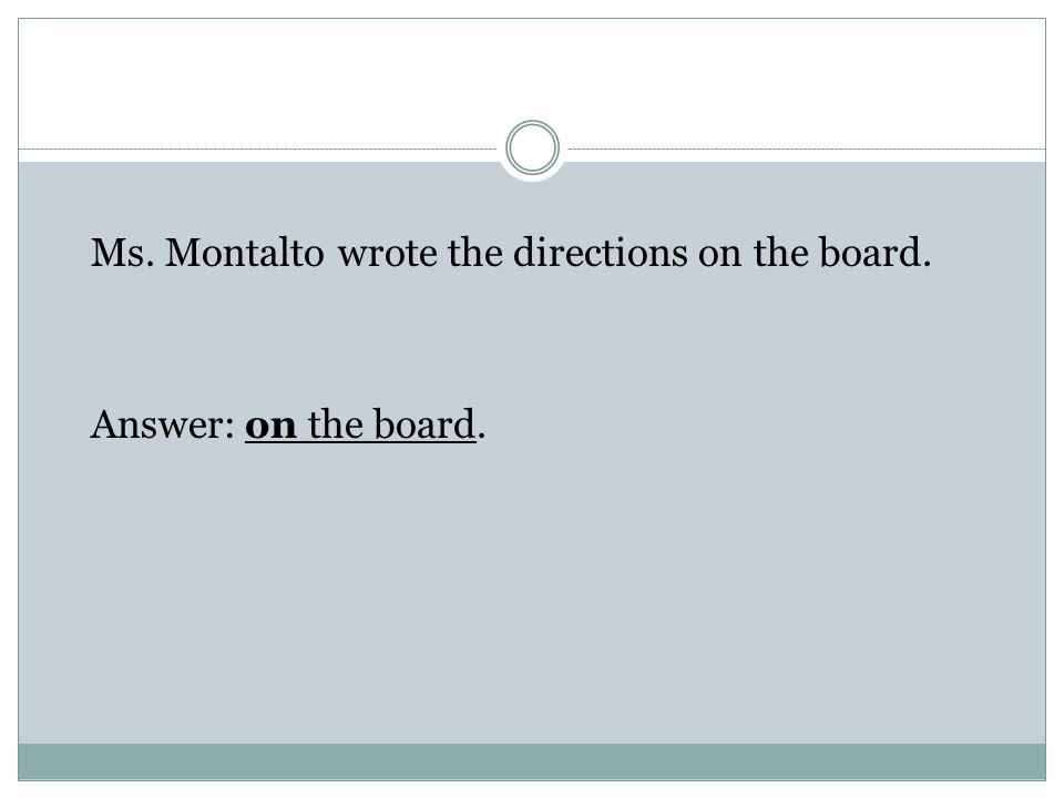 Ms. Montalto wrote the directions on the board. Answer: on the board.