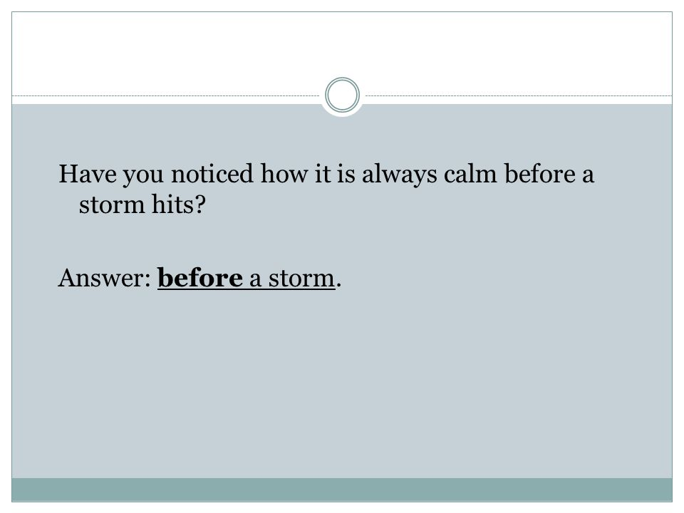 Have you noticed how it is always calm before a storm hits Answer: before a storm.