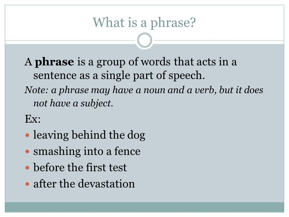 What is a phrase. A phrase is a group of words that acts in a sentence as a single part of speech.
