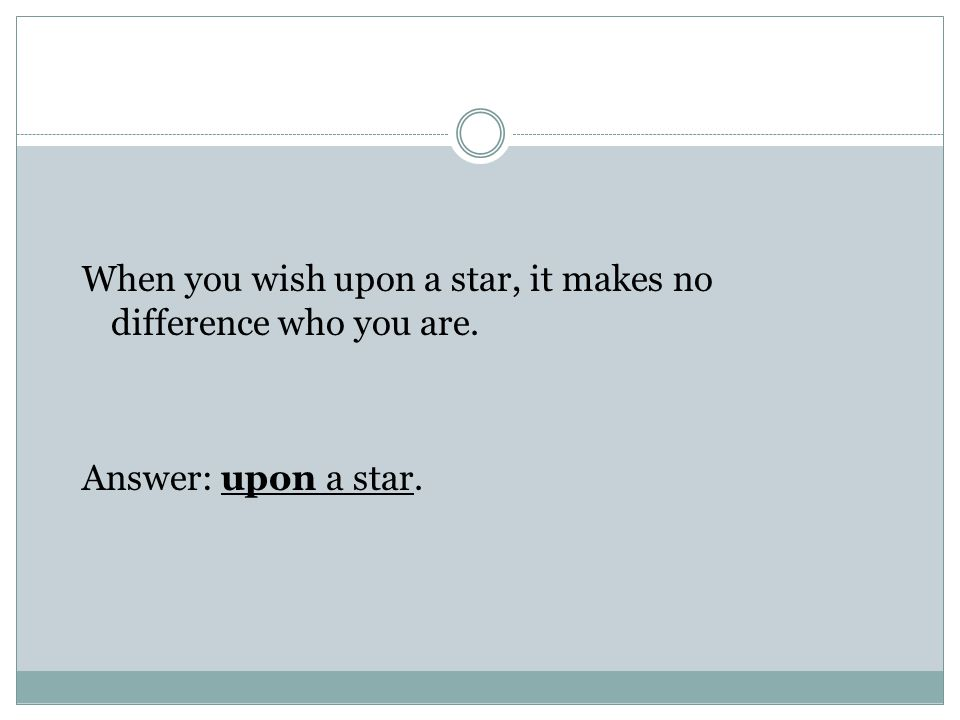 When you wish upon a star, it makes no difference who you are. Answer: upon a star.
