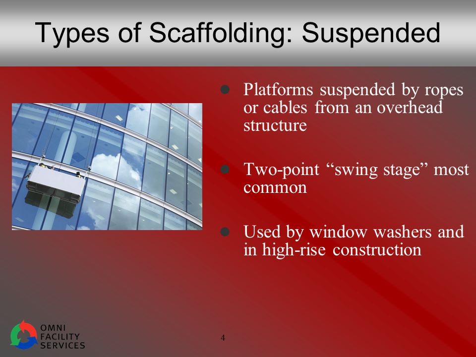 4 Types of Scaffolding: Suspended Platforms suspended by ropes or cables from an overhead structure Two-point swing stage most common Used by window washers and in high-rise construction