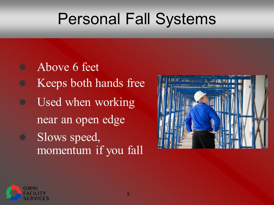 8 Personal Fall Systems Above 6 feet Keeps both hands free Used when working near an open edge Slows speed, momentum if you fall