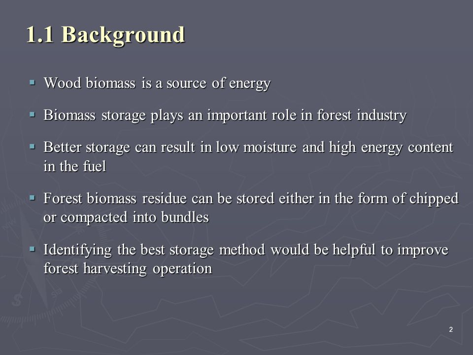 2 1.1 Background  Wood biomass is a source of energy  Biomass storage plays an important role in forest industry  Better storage can result in low moisture and high energy content in the fuel  Forest biomass residue can be stored either in the form of chipped or compacted into bundles  Identifying the best storage method would be helpful to improve forest harvesting operation