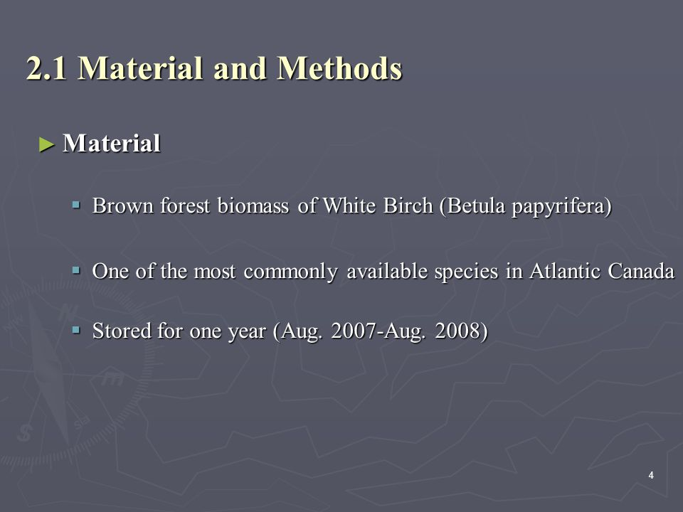 4 2.1 Material and Methods ► Material  Brown forest biomass of White Birch (Betula papyrifera)  One of the most commonly available species in Atlantic Canada  Stored for one year (Aug.